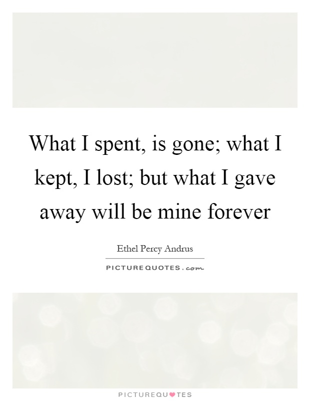 What I spent, is gone; what I kept, I lost; but what I gave away will be mine forever Picture Quote #1