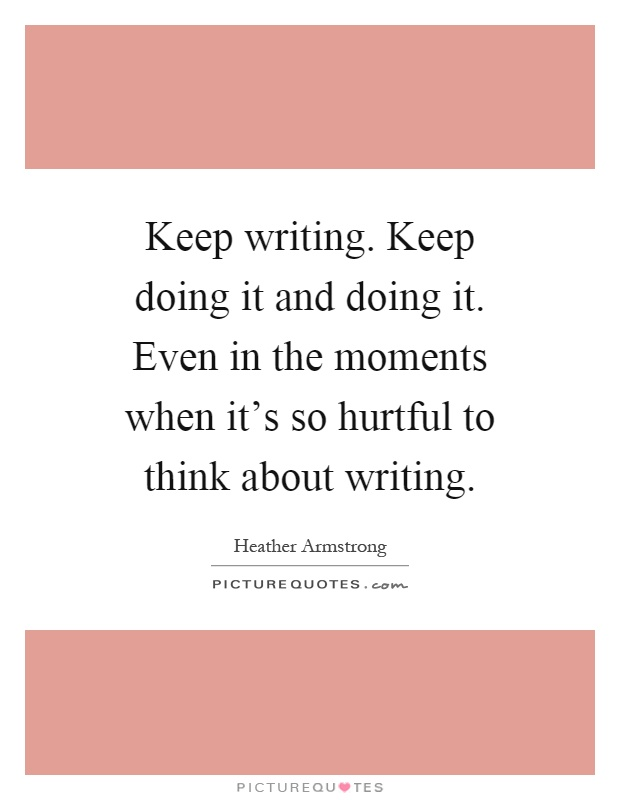 Keep writing. Keep doing it and doing it. Even in the moments when it's so hurtful to think about writing Picture Quote #1