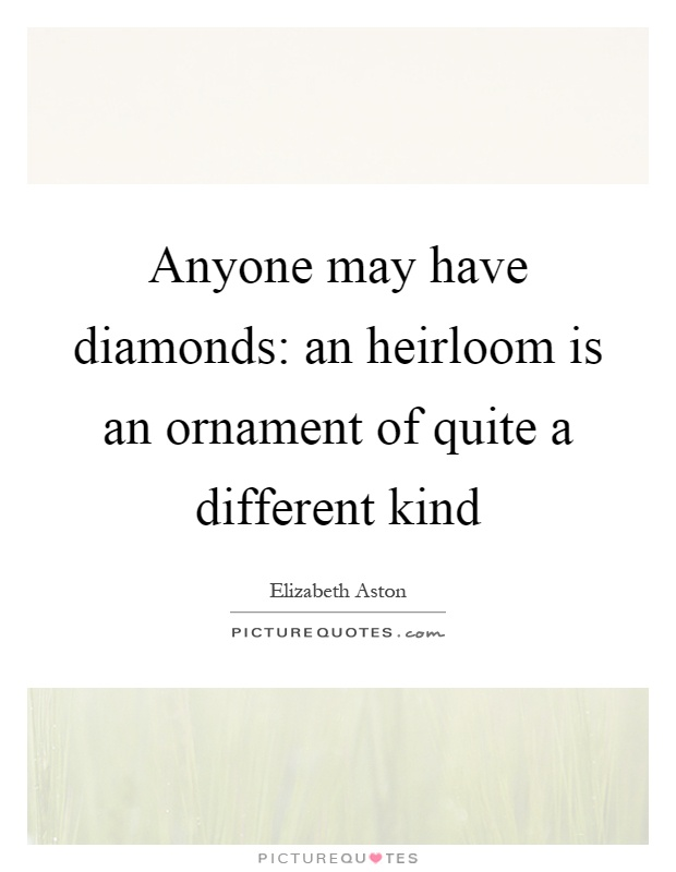 Anyone may have diamonds: an heirloom is an ornament of quite a different kind Picture Quote #1