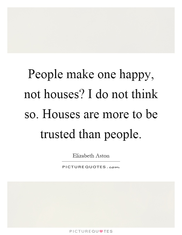 People make one happy, not houses? I do not think so. Houses are more to be trusted than people Picture Quote #1