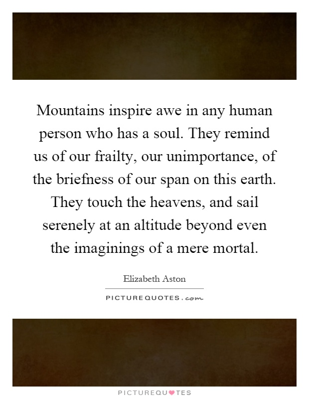 Mountains inspire awe in any human person who has a soul. They remind us of our frailty, our unimportance, of the briefness of our span on this earth. They touch the heavens, and sail serenely at an altitude beyond even the imaginings of a mere mortal Picture Quote #1