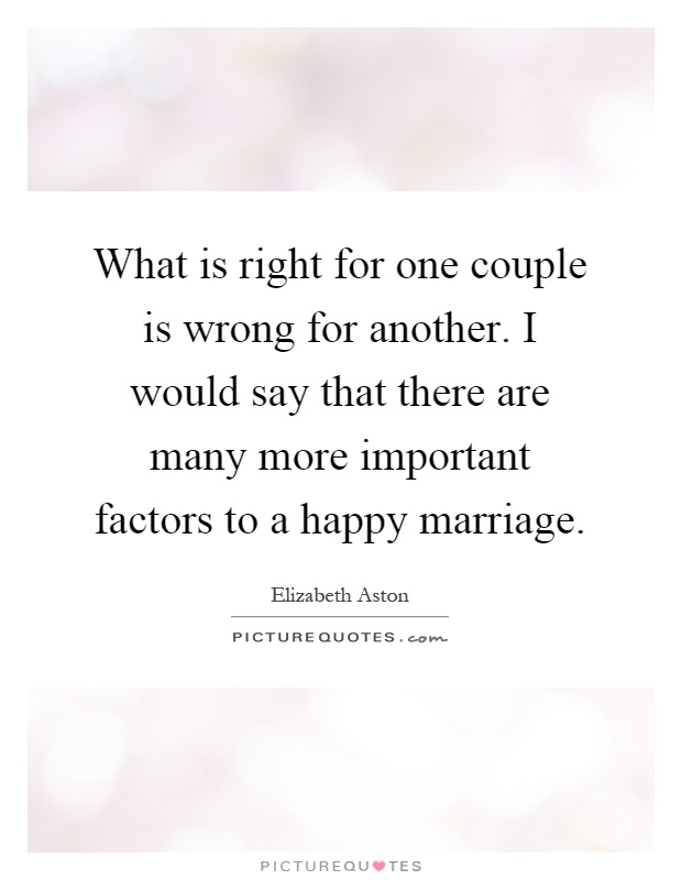 What is right for one couple is wrong for another. I would say that there are many more important factors to a happy marriage Picture Quote #1