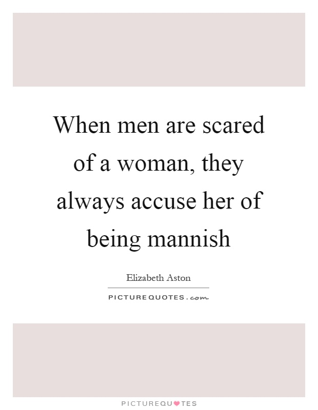 When men are scared of a woman, they always accuse her of being mannish Picture Quote #1