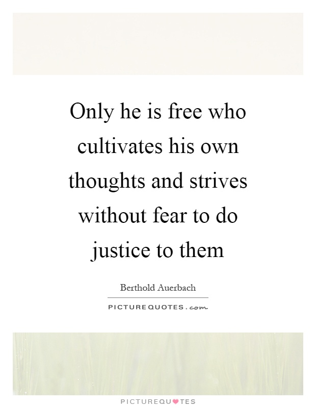 Only he is free who cultivates his own thoughts and strives without fear to do justice to them Picture Quote #1