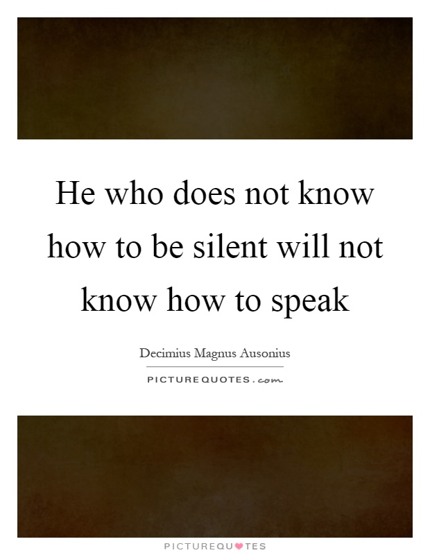 He who does not know how to be silent will not know how to speak Picture Quote #1