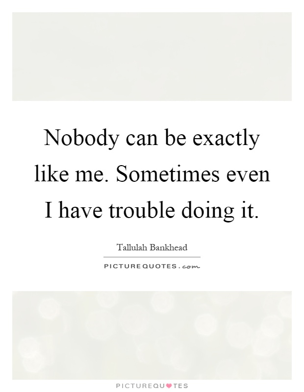 Nobody can be exactly like me. Sometimes even I have trouble doing it Picture Quote #1