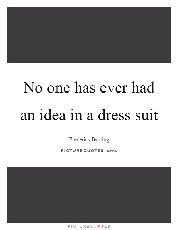 No one has ever had an idea in a dress suit Picture Quote #1