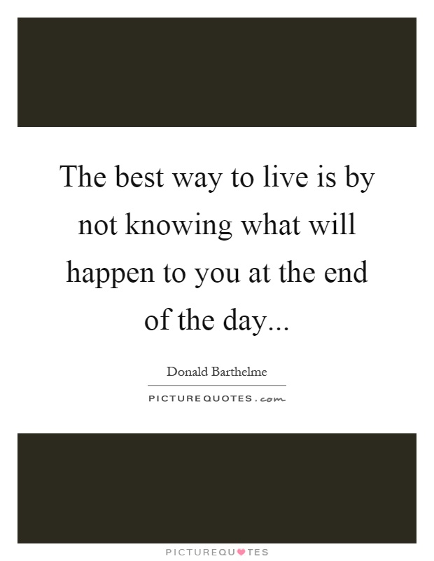 The best way to live is by not knowing what will happen to you at the end of the day Picture Quote #1