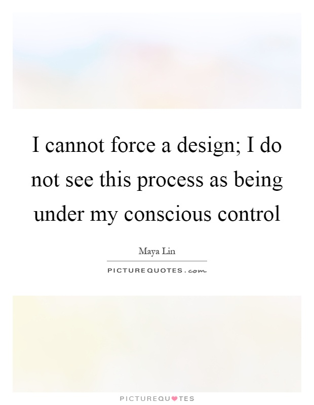 I cannot force a design; I do not see this process as being under my conscious control Picture Quote #1