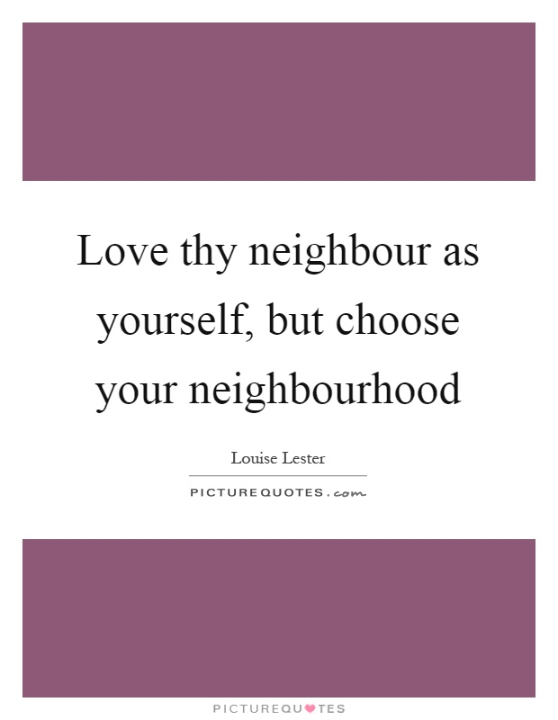 Love thy neighbour as yourself, but choose your neighbourhood Picture Quote #1