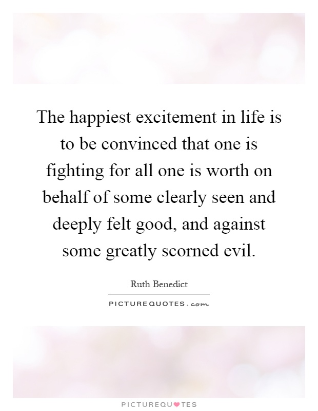 The happiest excitement in life is to be convinced that one is fighting for all one is worth on behalf of some clearly seen and deeply felt good, and against some greatly scorned evil Picture Quote #1
