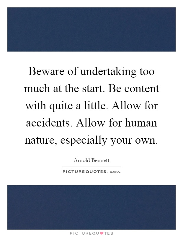 Beware of undertaking too much at the start. Be content with quite a little. Allow for accidents. Allow for human nature, especially your own Picture Quote #1