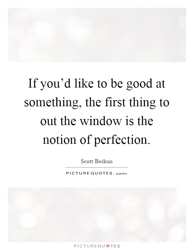 If you'd like to be good at something, the first thing to out the window is the notion of perfection Picture Quote #1