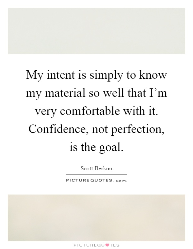 My intent is simply to know my material so well that I'm very comfortable with it. Confidence, not perfection, is the goal Picture Quote #1