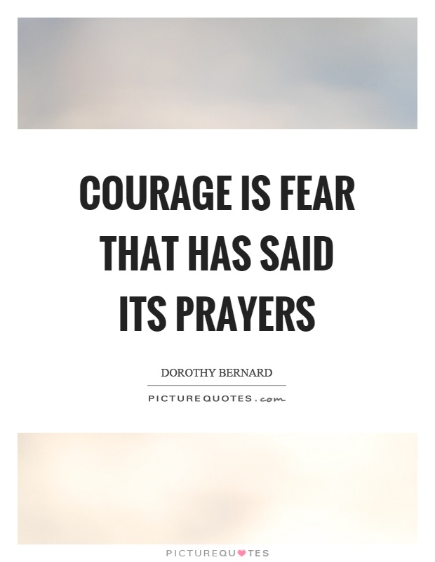 Courage is fear that has said its prayers Picture Quote #1