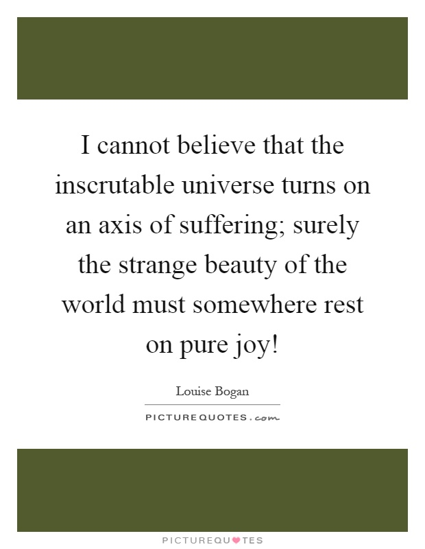 I cannot believe that the inscrutable universe turns on an axis of suffering; surely the strange beauty of the world must somewhere rest on pure joy! Picture Quote #1