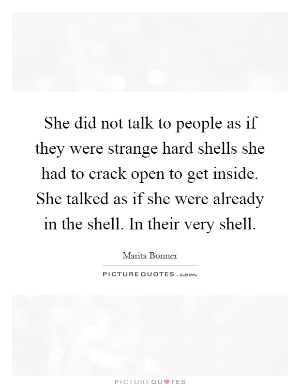 She did not talk to people as if they were strange hard shells she had to crack open to get inside. She talked as if she were already in the shell. In their very shell Picture Quote #1