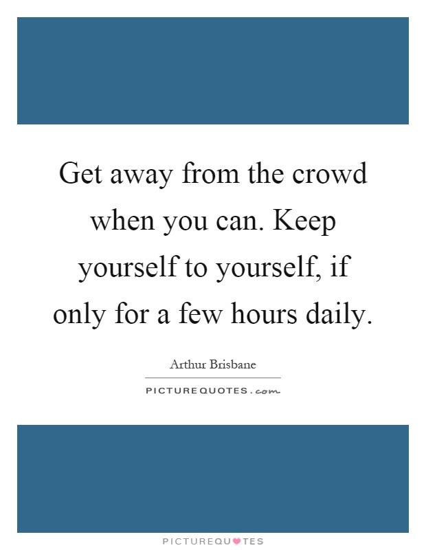 Get away from the crowd when you can. Keep yourself to yourself, if only for a few hours daily Picture Quote #1