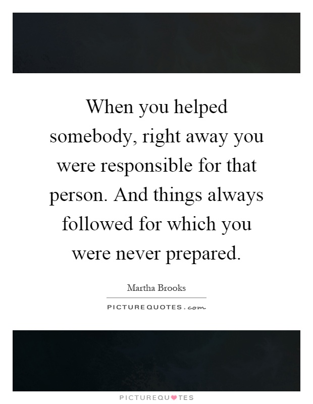 When you helped somebody, right away you were responsible for that person. And things always followed for which you were never prepared Picture Quote #1