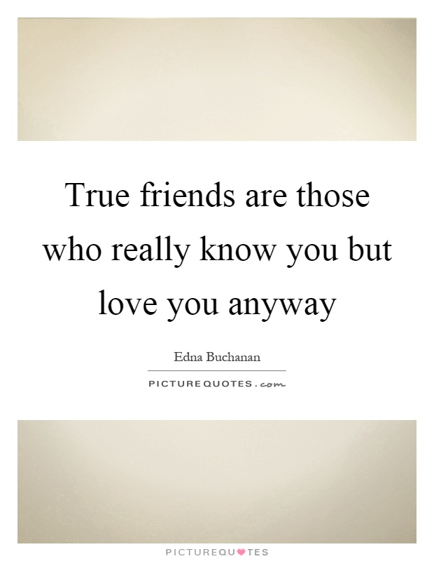 True friends are those who really know you but love you anyway Picture Quote #1