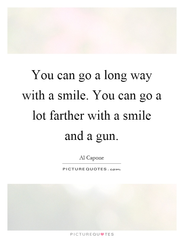 You can go a long way with a smile. You can go a lot farther with a smile and a gun Picture Quote #1