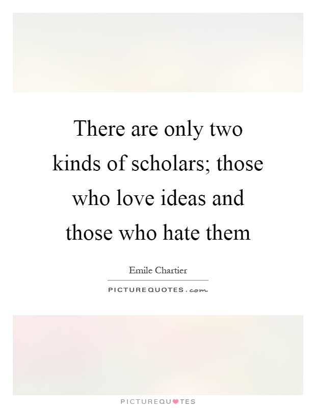 There are only two kinds of scholars; those who love ideas and those who hate them Picture Quote #1
