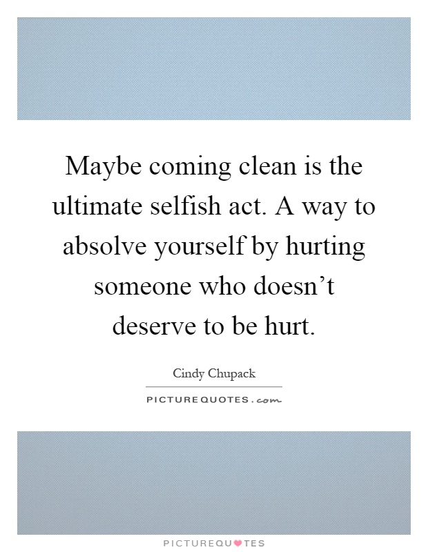 Maybe coming clean is the ultimate selfish act. A way to absolve yourself by hurting someone who doesn't deserve to be hurt Picture Quote #1