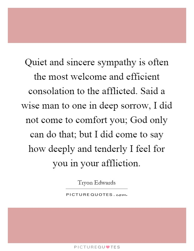 Quiet and sincere sympathy is often the most welcome and efficient consolation to the afflicted. Said a wise man to one in deep sorrow, I did not come to comfort you; God only can do that; but I did come to say how deeply and tenderly I feel for you in your affliction Picture Quote #1