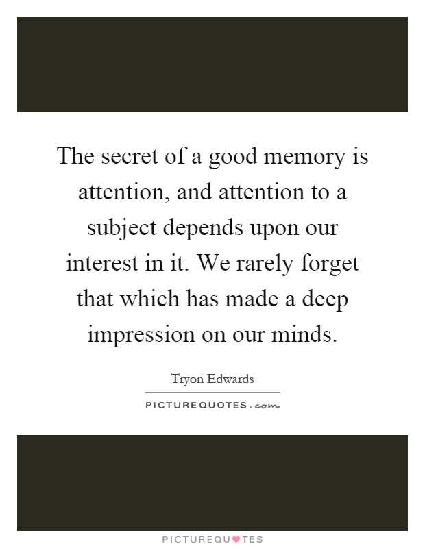 The secret of a good memory is attention, and attention to a subject depends upon our interest in it. We rarely forget that which has made a deep impression on our minds Picture Quote #1