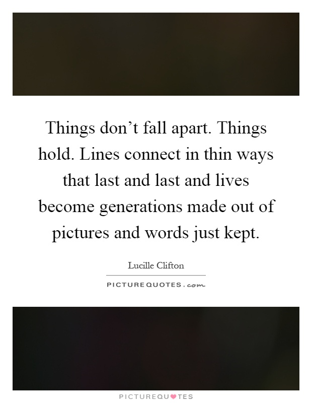 Things don't fall apart. Things hold. Lines connect in thin ways that last and last and lives become generations made out of pictures and words just kept Picture Quote #1