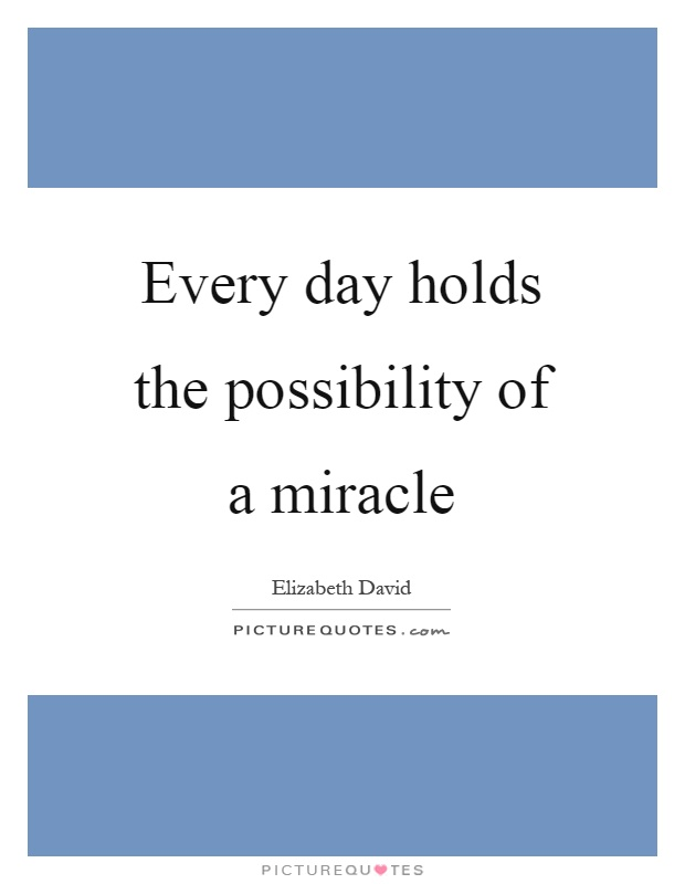 Every day holds the possibility of a miracle Picture Quote #1