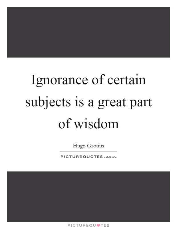 Ignorance of certain subjects is a great part of wisdom Picture Quote #1