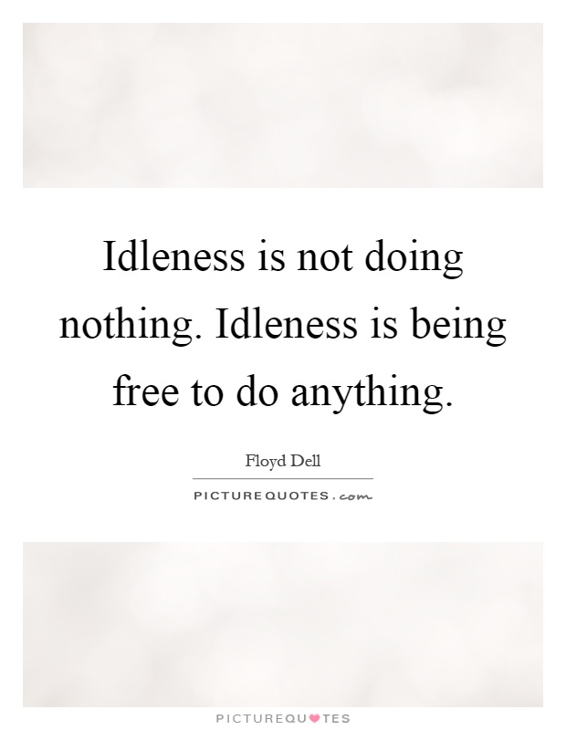 Idleness is not doing nothing. Idleness is being free to do anything Picture Quote #1