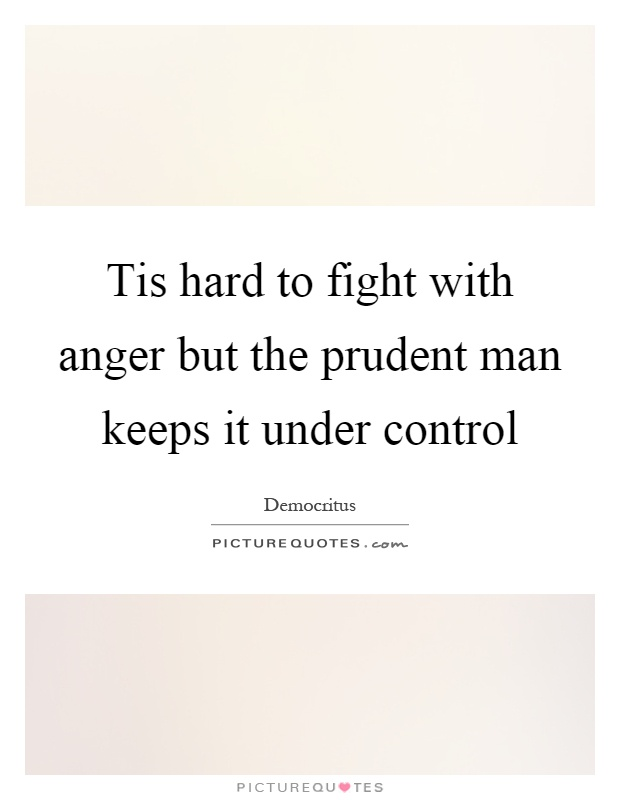 Tis hard to fight with anger but the prudent man keeps it under control Picture Quote #1