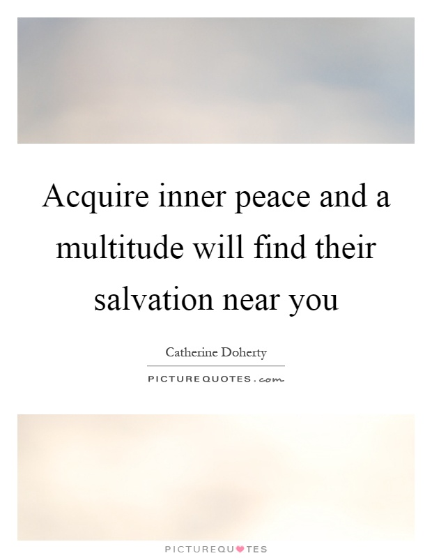 Acquire inner peace and a multitude will find their salvation near you Picture Quote #1
