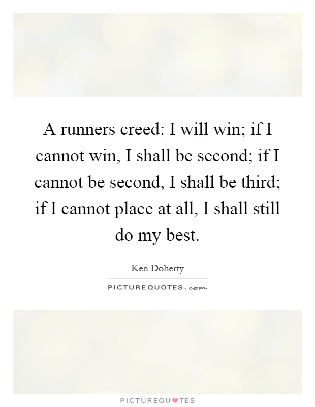 A runners creed: I will win; if I cannot win, I shall be second; if I cannot be second, I shall be third; if I cannot place at all, I shall still do my best Picture Quote #1