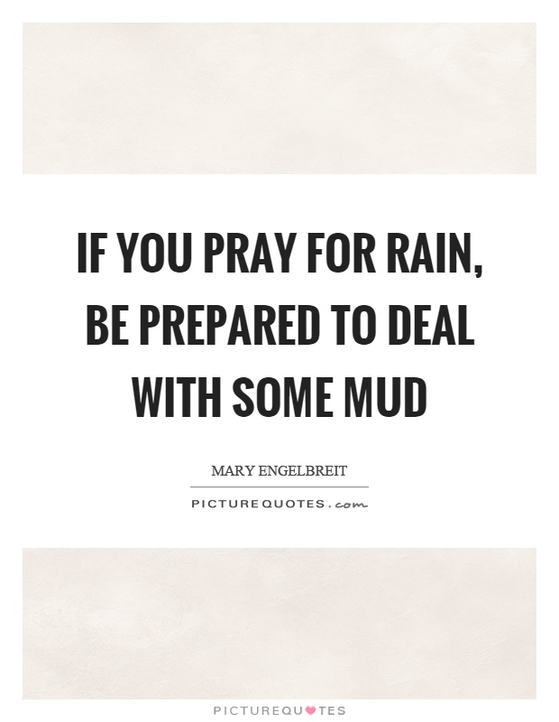 If you pray for rain, be prepared to deal with some mud Picture Quote #1