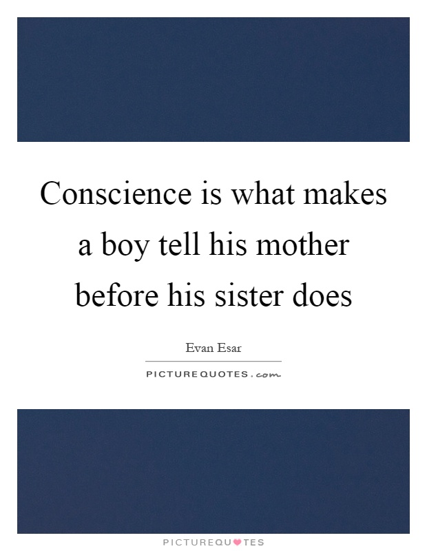 Conscience is what makes a boy tell his mother before his sister does Picture Quote #1