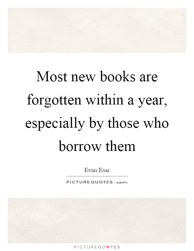 Most new books are forgotten within a year, especially by those who borrow them Picture Quote #1
