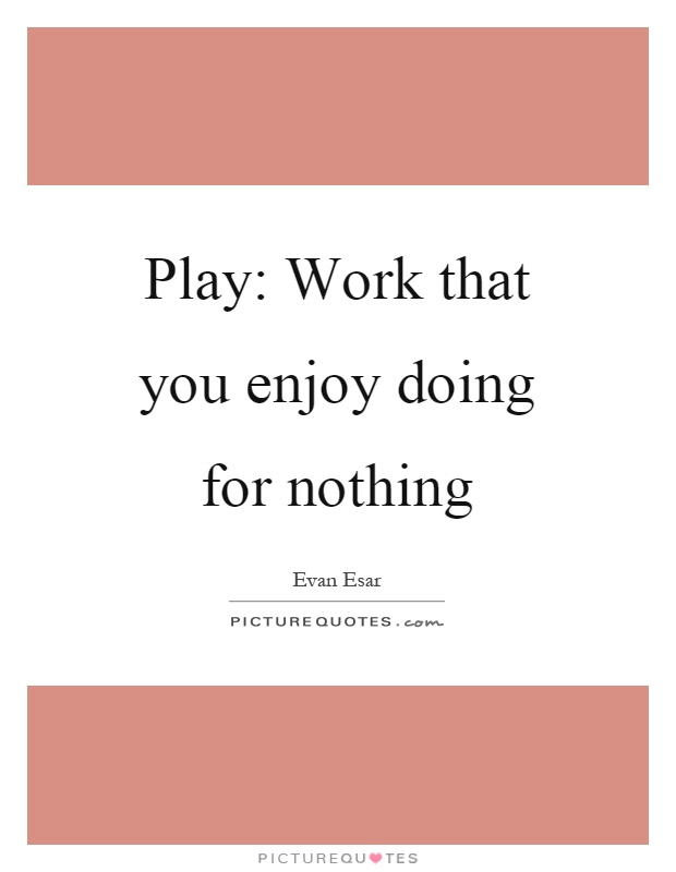 Play: Work that you enjoy doing for nothing Picture Quote #1