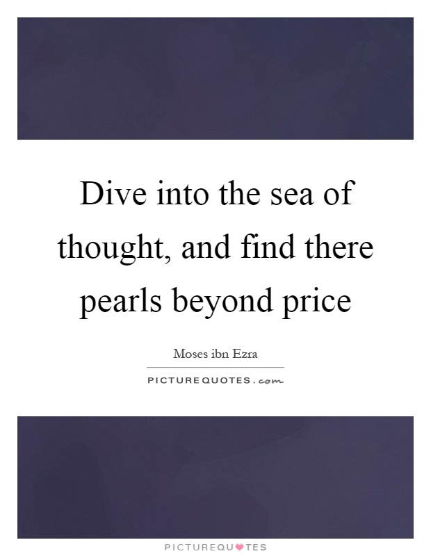 Dive into the sea of thought, and find there pearls beyond price Picture Quote #1