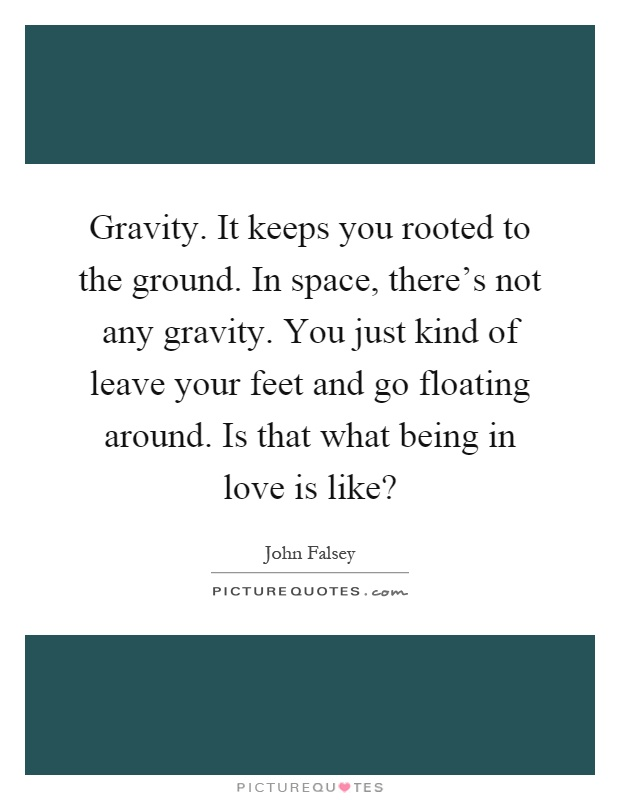 Gravity. It keeps you rooted to the ground. In space, there's not any gravity. You just kind of leave your feet and go floating around. Is that what being in love is like? Picture Quote #1