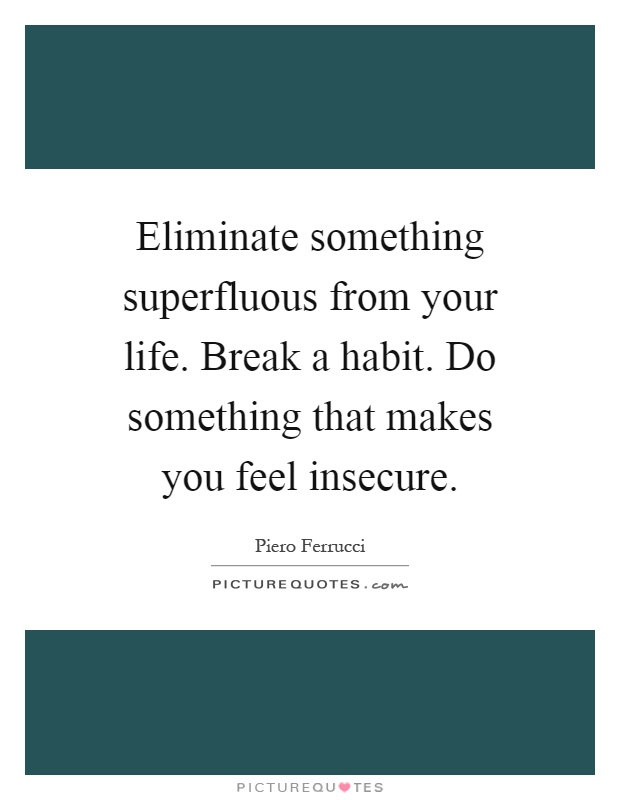 Eliminate something superfluous from your life. Break a habit. Do something that makes you feel insecure Picture Quote #1