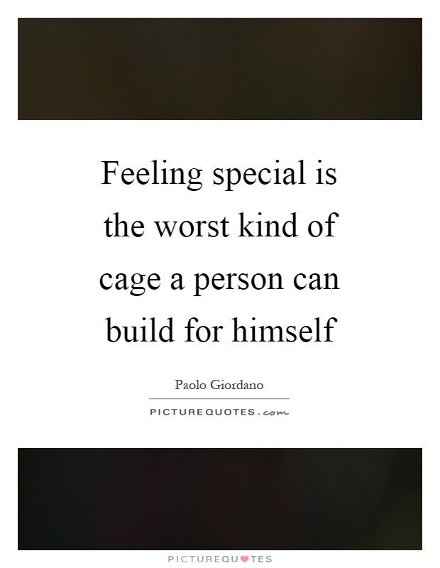 Feeling special is the worst kind of cage a person can build for himself Picture Quote #1