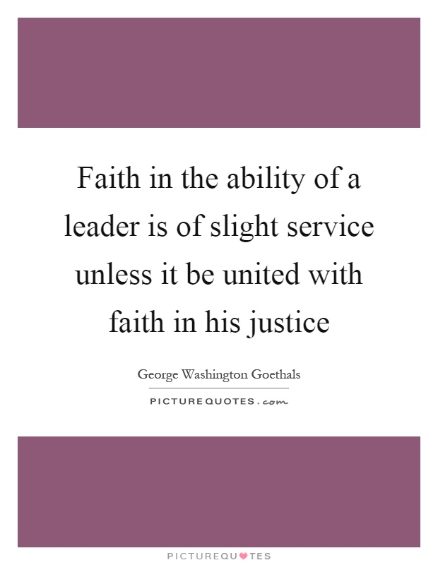 Faith in the ability of a leader is of slight service unless it be united with faith in his justice Picture Quote #1
