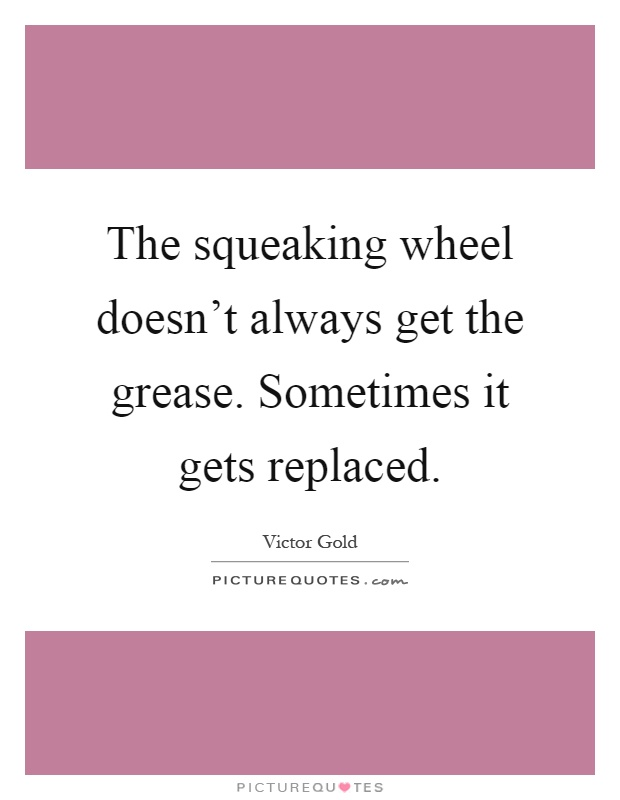 The squeaking wheel doesn't always get the grease. Sometimes it gets replaced Picture Quote #1