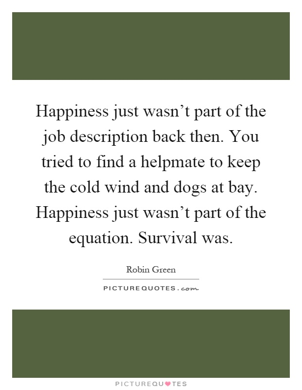 Happiness just wasn't part of the job description back then. You tried to find a helpmate to keep the cold wind and dogs at bay. Happiness just wasn't part of the equation. Survival was Picture Quote #1