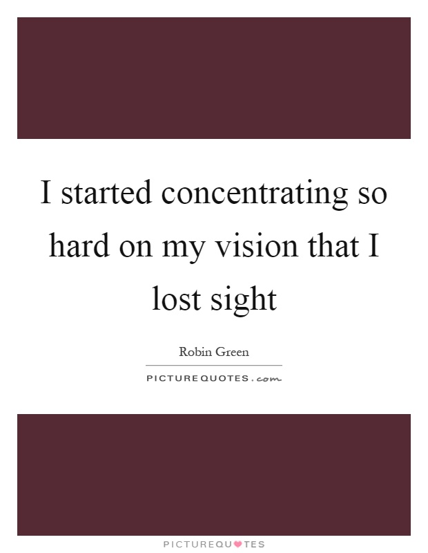I started concentrating so hard on my vision that I lost sight Picture Quote #1