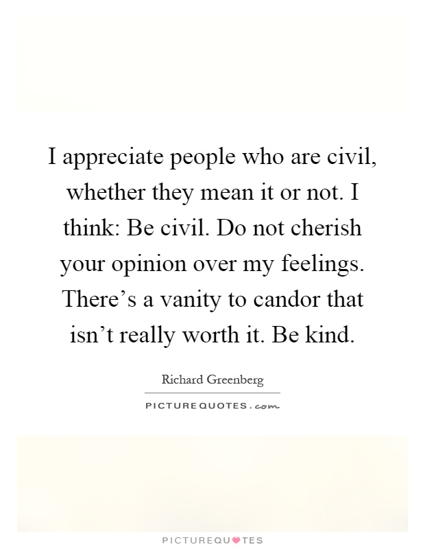 I appreciate people who are civil, whether they mean it or not. I think: Be civil. Do not cherish your opinion over my feelings. There's a vanity to candor that isn't really worth it. Be kind Picture Quote #1