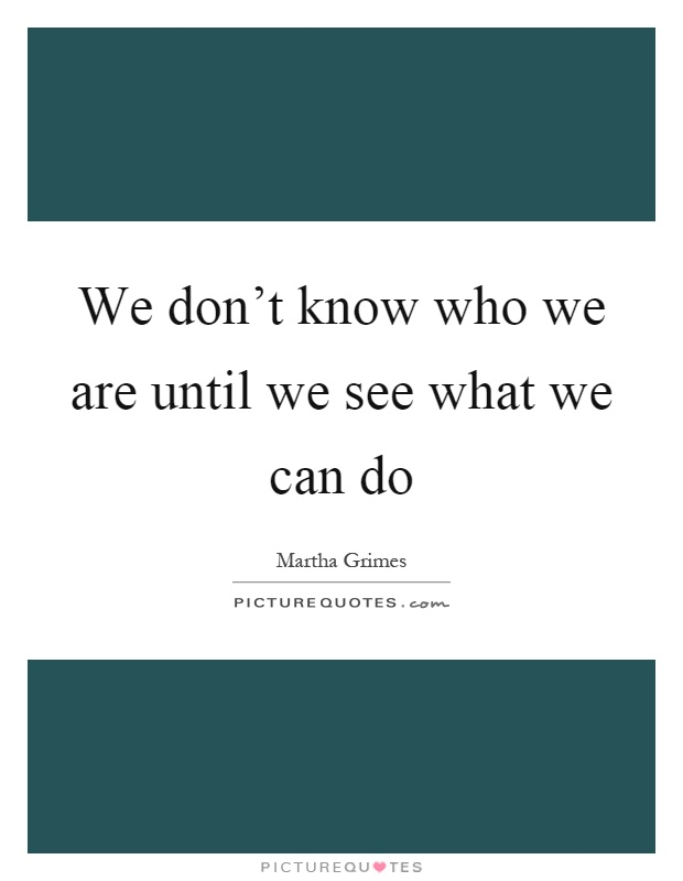 We don't know who we are until we see what we can do Picture Quote #1